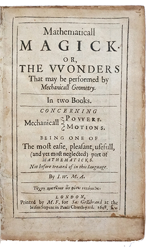 Mathematicall magick, or the wonders that may be performed by mechanicall geometry.... concerning mechanicall powers, motions. Being one of the most easie, pleasant, usefull, (and yet most neglected) part of mathematicks. WILKINS, John.