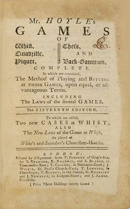 Mr. Hoyle's games of whist, quadrille, piquet, chess, and back-gammon, complete, In which are contained, the method of playing and betting at those games, upon equal, or advantageous terms. Including the laws of the several games. The fifteenth edition. To which are added, two new cases at whist; also the new laws of the game at whist, as played at White's and Saunders's Chocolate-Houses.