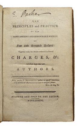 The principles and practice of the most ancient and honourable society of Free and Accepted Masons, together with the duties enforced in several charges, &c. selected from the best authors.